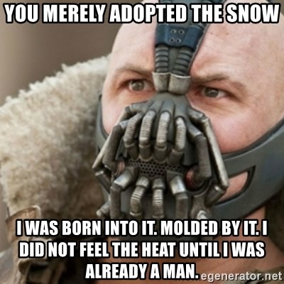 Bane - You merely adopted the snow I was born into it. molded by it. I did not feel the heat until i was already a man.