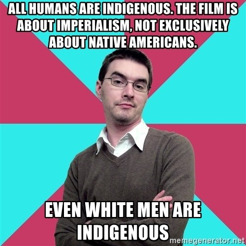 Privilege Denying Dude - All humans are indigenous. the film is about imperialism, not exclusively about native Americans. EVEN WHITE MEN ARE INDIGENOUS