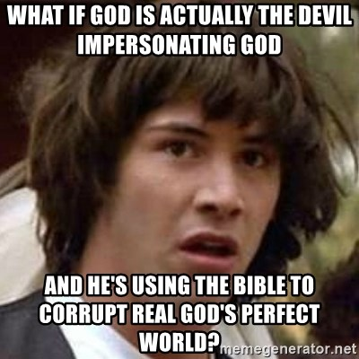 Conspiracy Keanu - what if god is actually the devil impersonating god     and he's using the bible to corrupt real god's perfect world?