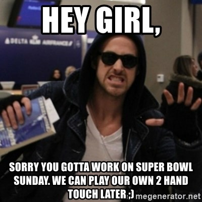 Manarchist Ryan Gosling - Hey girl, SorRy you gotta work on sUper bowl Sunday. We can play our own 2 hand touch later ;)