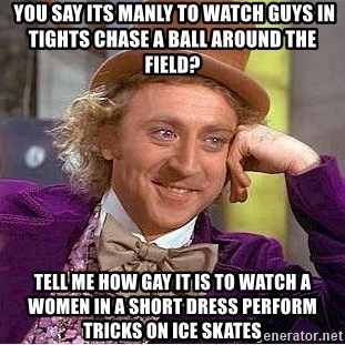 Willy Wonka -  you say its manly to watch guys in tights chase a ball around the field? tell me how gay it is to watch a women in a short dress perform tricks on ice skates