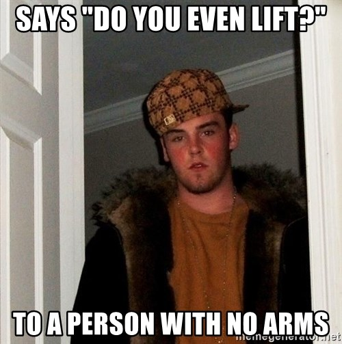 "Scumbag Steve - says ""do you even lift?"" to a person with no arms"