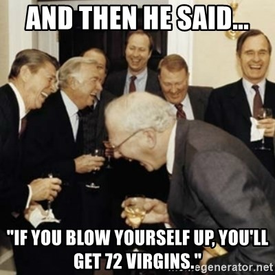 """laughing reagan  - And then he said... """"If you blow yourself up, you'll get 72 virgins."""""""