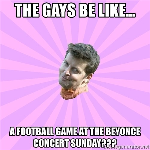 Sassy Gay Friend - THE GAYS BE LIKE... A FOOTBALL GAME AT THE BEYONCE CONCERT SUNDAY???