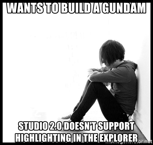 First World Problems - WANTS TO BUILD A GUNDAM STUDIO 2.0 DOESN'T SUPPORT HIGHLIGHTING IN THE EXPLORER