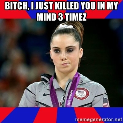 Mckayla Maroney Does Not Approve - BITCH, I JUST KILLED YOU IN MY MIND 3 TIMEZ