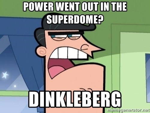 i blame dinkleberg - POWER WENT OUT IN THE SUPERDOME? Dinkleberg