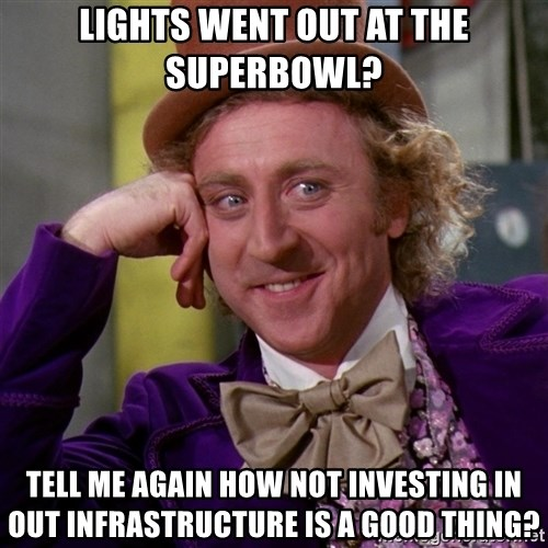 Willy Wonka - lights went out at the superbowl? tell me again how not investing in out infrastructure is a good thing?
