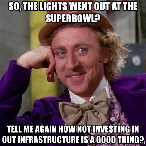 Willy Wonka - So, the lights went out at the superbowl? tell me again how not investing in out infrastructure is a good thing?