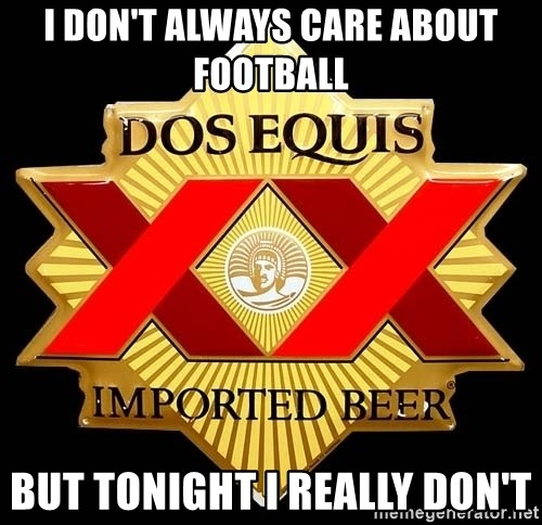 Dos Equis - I Don't always care about football but tonight i really don't