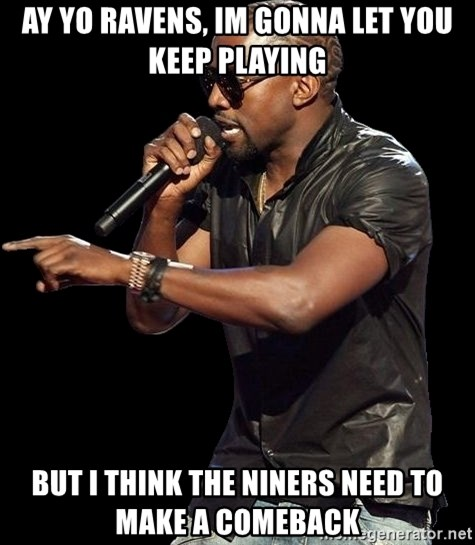 Kanye West - Ay yo ravens, im gonna let you keep playing but i think the niners need to make a comeback