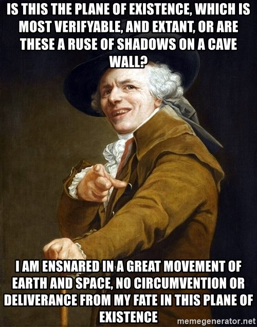 Joseph Ducreaux - Is this the plane of existence, which is most verifyable, and extant, or are these a ruse of shadows on a cave wall? I am ensnared in a great movement of earth and space, no circumvention or deliverance from my fate in this plane of existence
