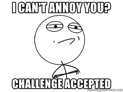 Challenge Accepted HD - I can't annoy you? Challenge accepted