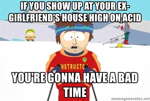 You're gonna have a bad time - If you show up at your ex-girlfriend's house high on acid you're gonna have a bad time