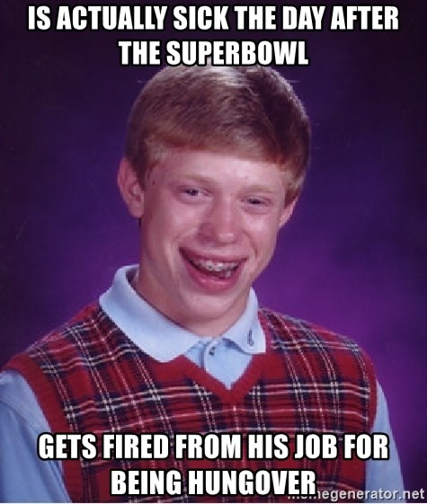 Bad Luck Brian - Is actually sick the day after the superbowl Gets fired from his job for being hungover