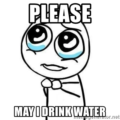 Please guy - Please May i drink water