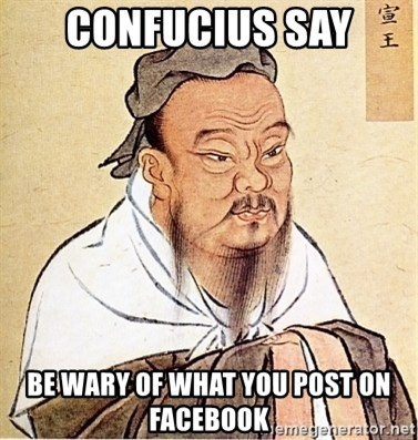 Confucious - confucius say be WARY of what you post on facebook