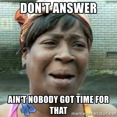 No time for that - don't answer ain't nobody got time for that