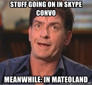 Sheen Derp - Stuff going on in skype convo Meanwhile: in mateoland
