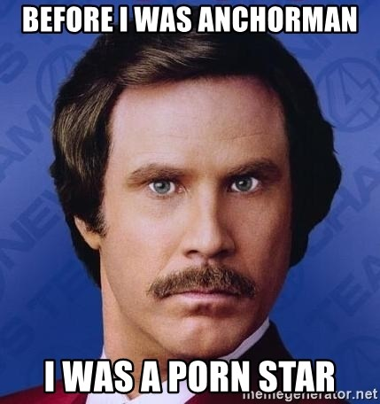 Ron Burgundy - BEFORE I WAS ANCHORMAN I WAS A PORN STAR