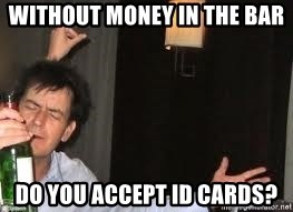 Drunk Charlie Sheen - without money in the bar do you accept id cards?