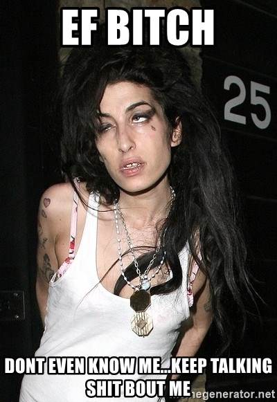 Amy Winehouse - EF BITCH DONT EVEN KNOW ME...KEEP TALKING SHIT BOUT ME