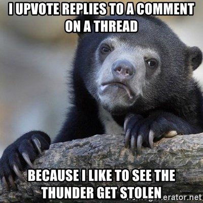 Confession Bear - I UPVOTE REPLIES TO A COMMENT ON A THREAD BECAUSE I LIKE TO SEE THE THUNDER GET STOLEN