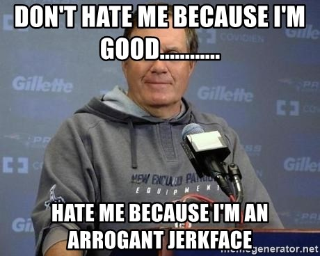 Bill Belichick - Don't Hate me because I'm Good............ Hate me because I'm an Arrogant jerkface