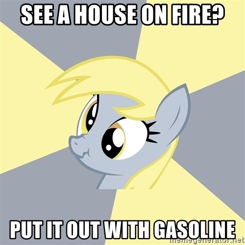 Badvice Derpy - see a house on fire? put it out with gasoline