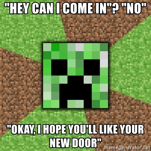 "Minecraft Creeper - ""Hey Can I come in""? ""No"" ""Okay, I hope you'll like your new door"""