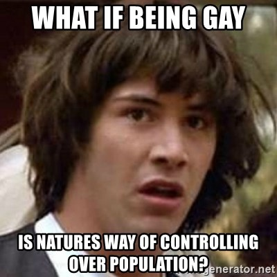 Conspiracy Keanu - what if being gay  is natures way of controlling over population?