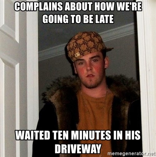 Scumbag Steve - Complains about how we're going to be late Waited ten minutes in his driveway