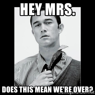 Hey Girl (Joseph Gordon-Levitt) - Hey Mrs.  does this mean we're over?