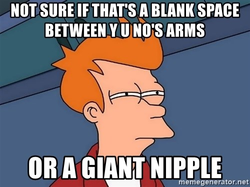 Futurama Fry - Not sure if that's a blank space between y u no's arms or a giant nipple