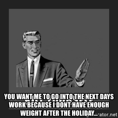 kill yourself guy -  You want me to go into the next days work because I dont have enough weight after the holiday...