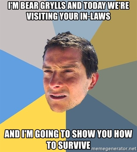 Bear Grylls - I'm Bear Grylls and today we're visiting your in-laws And I'm going to show you how to survive