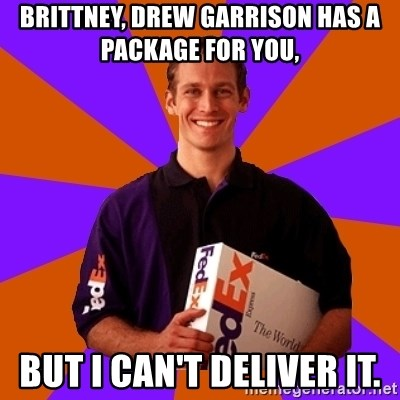 FedSex Shipping Guy - BRITTNEY, DREW GARRISON HAS A PACKAGE FOR YOU,  BUT I CAN'T DELIVER IT.