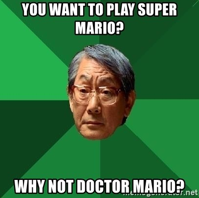 High Expectations Asian Father - You want to play super marIO? why not doctor mario?