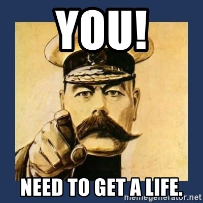 your country needs you - YOU! NEED TO GET A LIFE.
