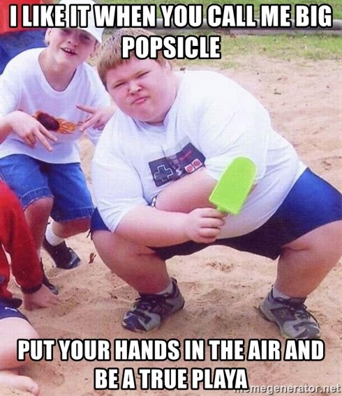 American Fat Kid - i LIKE IT WHEN YOU CALL ME BIG POPSICLE PUT YOUR HANDS IN THE AIR AND BE A TRUE PLAYA
