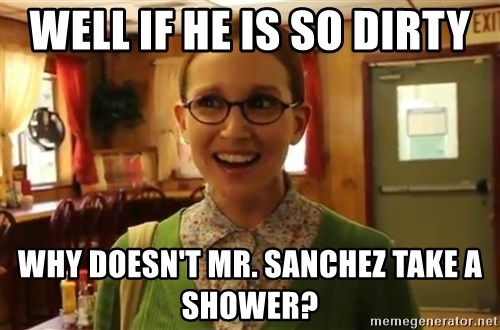 Sexually Oblivious Girl - Well if he is so dirty why DOESN'T mr. sanchez take a shower?
