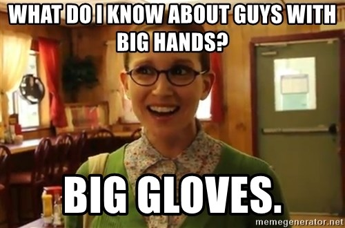 Sexually Oblivious Girl - What do i know about guys with big hands? Big gloves.