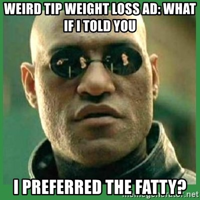 Matrix Morpheus - weird tip weight loss Ad: what if i told you I preferred the fatty?