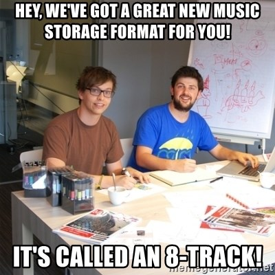 Naive Junior Creatives - hey, we've got a great new music storage format for you! it's called an 8-track!