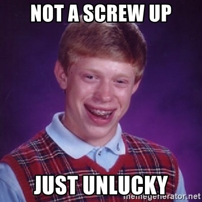 Bad Luck Brian - not a screw up just unlucky