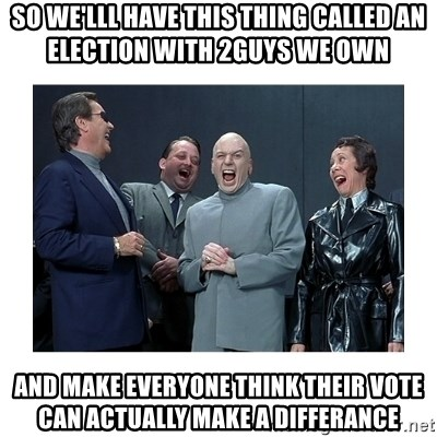 Dr. Evil Laughing - so we'lll have this thing called an election with 2guys we own and make everyone think their vote can actually make a differance