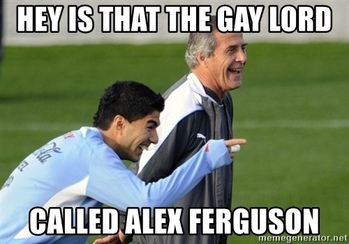 Luis Suarez - hey is that the gay lord called alex ferguson