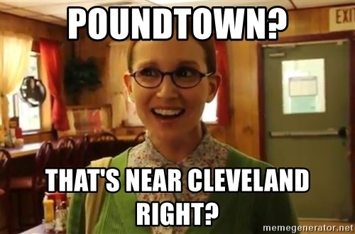 Sexually Oblivious Female - Poundtown? That's near cleveland right?