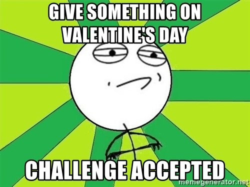 Challenge Accepted 2 - give something on valentine's day  challenge accepted