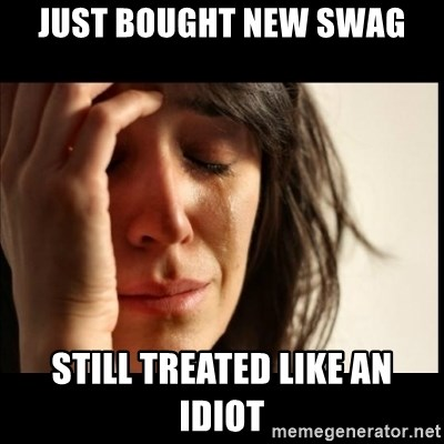 First World Problems - just bought new swag still treated like an idiot